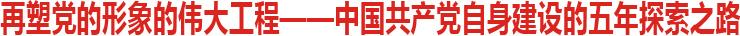 再塑党的形象的伟大工程<br /> ——中国共产党自身建设的五年探索之路