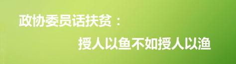 政协委员话扶贫:授人以鱼不如授人以渔
