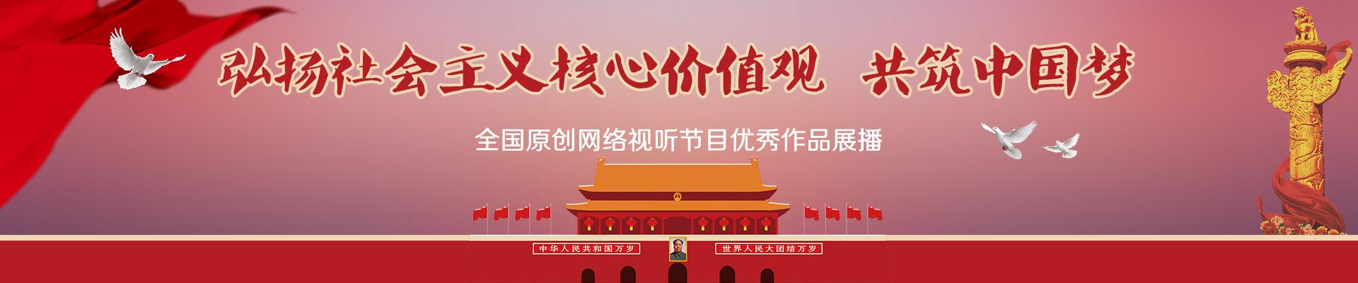 弘扬社会主义核心价值观 共筑中国梦全国原创网络视听节目优秀作品展播