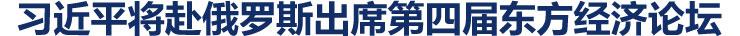 习近平将赴俄罗斯出席第四届东方经济论坛