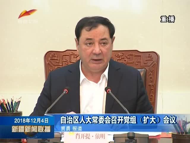 自治区人大常委会召开党组(扩大)会议 20181204