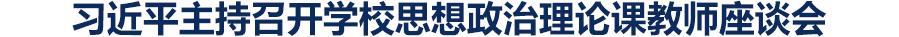 习近平主持召开学校思想政治理论课教师座谈会