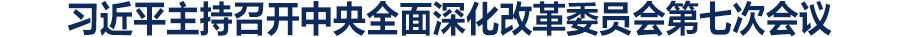 习近平主持召开中央全面深化改革委员会第七次会议强调 把稳方向突出实效全力攻坚 坚定不移推动落实重大改革举措