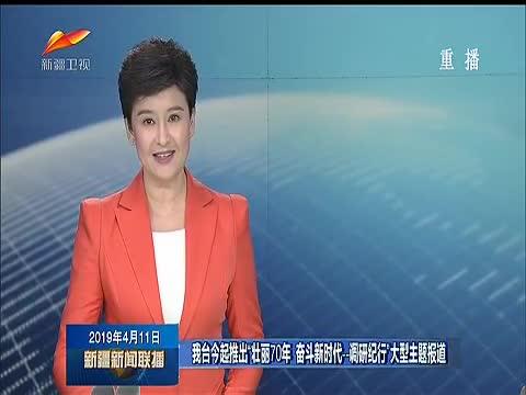 """新疆广播电视台推出""""壮丽70年 奋斗新时代——调研纪行""""大型主题报道"""