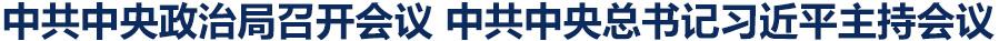 中共中央政治局召开会议 中共中央总书记习近平主持会议
