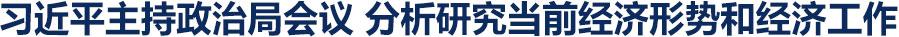 中共中央政治局召开会议 分析研究当前经济形势和经济工作 听取2018年脱贫攻坚成效考核等情况汇报 审议《中国共产党宣传工作条例》 中共中央总书记习近平主持会议