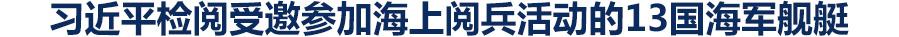 习近平检阅受邀参加海上阅兵活动的13国海军舰艇