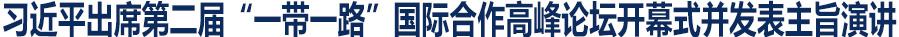 """习近平在第二届""""一带一路""""国际合作高峰最新送彩金网站大全开幕式上的主旨演讲"""