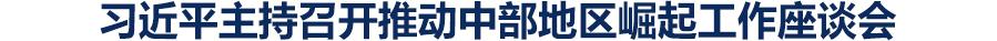 【独家V观】习近平主持召开推动中部地区崛起工作座谈会