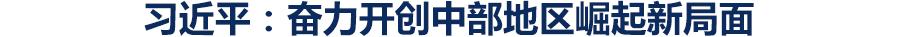 习近平在江西考察并主持召开推动中部地区崛起工作座谈会时强调:贯彻新发展理念推动高质量发展 奋力开创中部地区崛起新局面