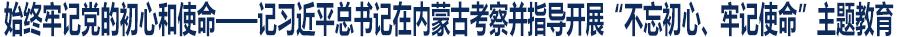 """始终牢记党的初心和使命——记习近平总书记在内蒙古考察并指导开展""""不忘初心、牢记使命""""主题教育"""