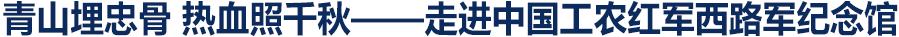 独家V观 | 青山埋忠骨 热血照千秋——走进中国工农红军西路军纪念馆