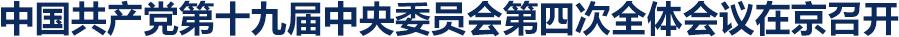 中國共產黨第十九屆中央委員會第四次全體會議在京召開