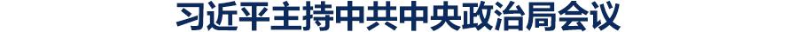 中共中央政治局召开会议 研究新冠肺炎疫情防控工作 部署统筹做好疫情防控和经济社会发展工作 中共中央总书记习近平主持会议