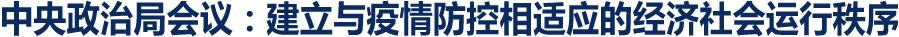 中央政治局会议:建立与疫情防控相适应的经济社会运行秩序